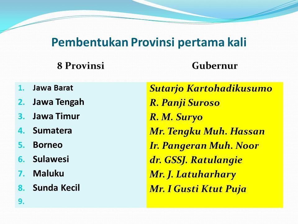 Pembentukan Provinsi pertama kali 8 Provinsi Gubernur 1. Jawa Barat 2. Jawa Tengah 3. Jawa Timur 4. Sumatera 5. Borneo 6. Sulawesi 7. Maluku 8. Sunda