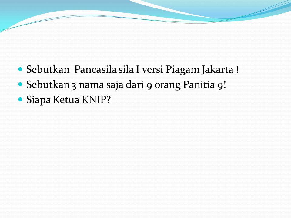 Sebutkan Pancasila sila I versi Piagam Jakarta ! Sebutkan 3 nama saja dari 9 orang Panitia 9! Siapa Ketua KNIP?
