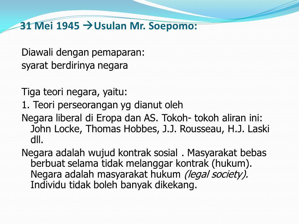 31 Mei 1945  Usulan Mr. Soepomo: Diawali dengan pemaparan: syarat berdirinya negara Tiga teori negara, yaitu: 1. Teori perseorangan yg dianut oleh Ne