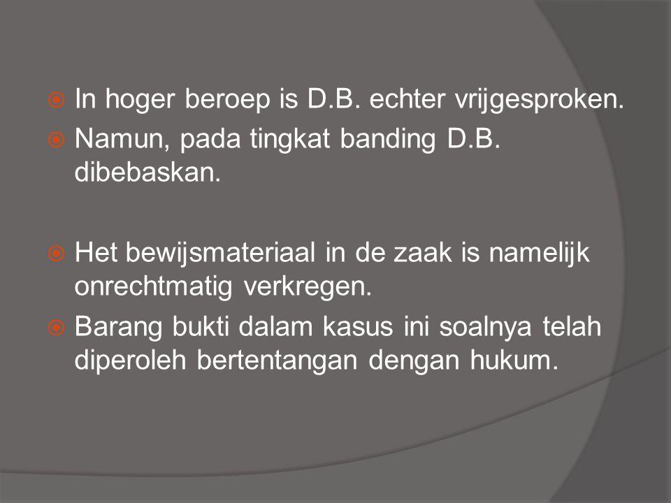  In hoger beroep is D.B. echter vrijgesproken.  Namun, pada tingkat banding D.B. dibebaskan.  Het bewijsmateriaal in de zaak is namelijk onrechtmat