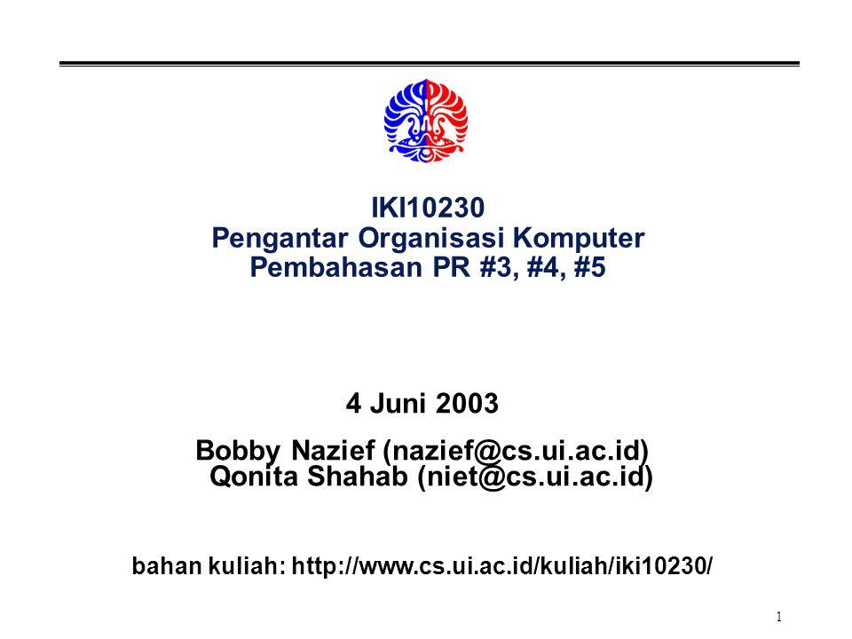 1 IKI10230 Pengantar Organisasi Komputer Pembahasan PR #3, #4, #5 4 Juni 2003 Bobby Nazief (nazief@cs.ui.ac.id) Qonita Shahab (niet@cs.ui.ac.id) bahan