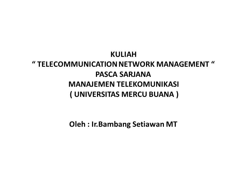 "KULIAH "" TELECOMMUNICATION NETWORK MANAGEMENT "" PASCA SARJANA MANAJEMEN TELEKOMUNIKASI ( UNIVERSITAS MERCU BUANA ) Oleh : Ir.Bambang Setiawan MT"