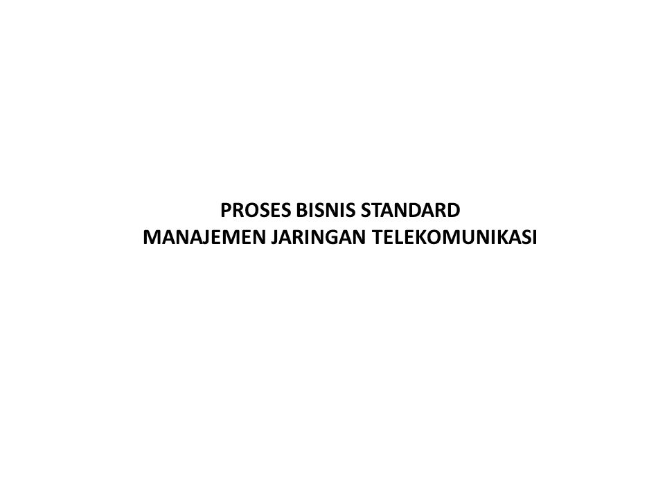 PROSES BISNIS STANDARD MANAJEMEN JARINGAN TELEKOMUNIKASI