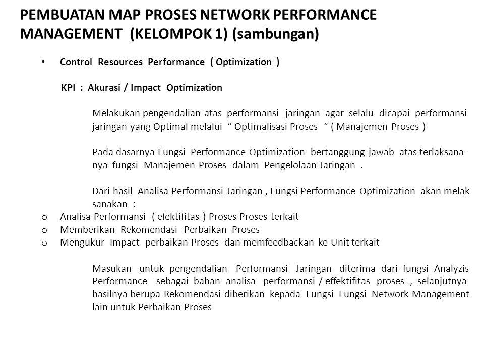 PEMBUATAN MAP PROSES NETWORK PERFORMANCE MANAGEMENT (KELOMPOK 1) (sambungan) Control Resources Performance ( Optimization ) KPI : Akurasi / Impact Opt