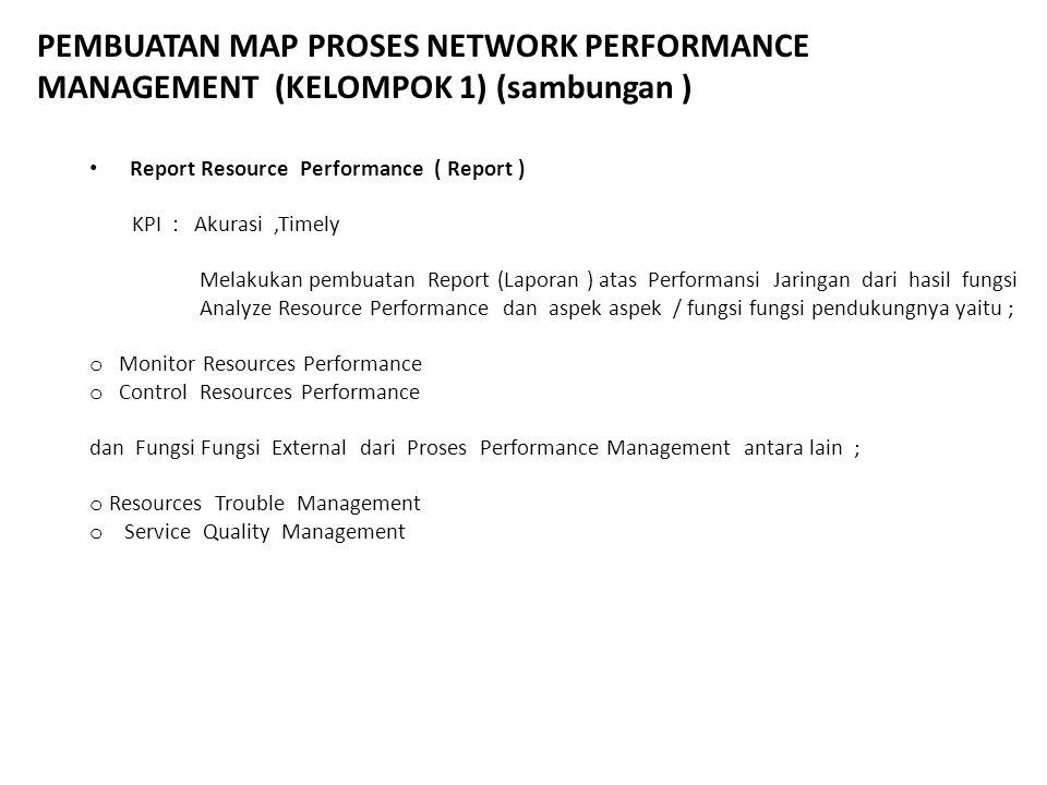PEMBUATAN MAP PROSES NETWORK PERFORMANCE MANAGEMENT (KELOMPOK 1) (sambungan ) Report Resource Performance ( Report ) KPI : Akurasi,Timely Melakukan pe