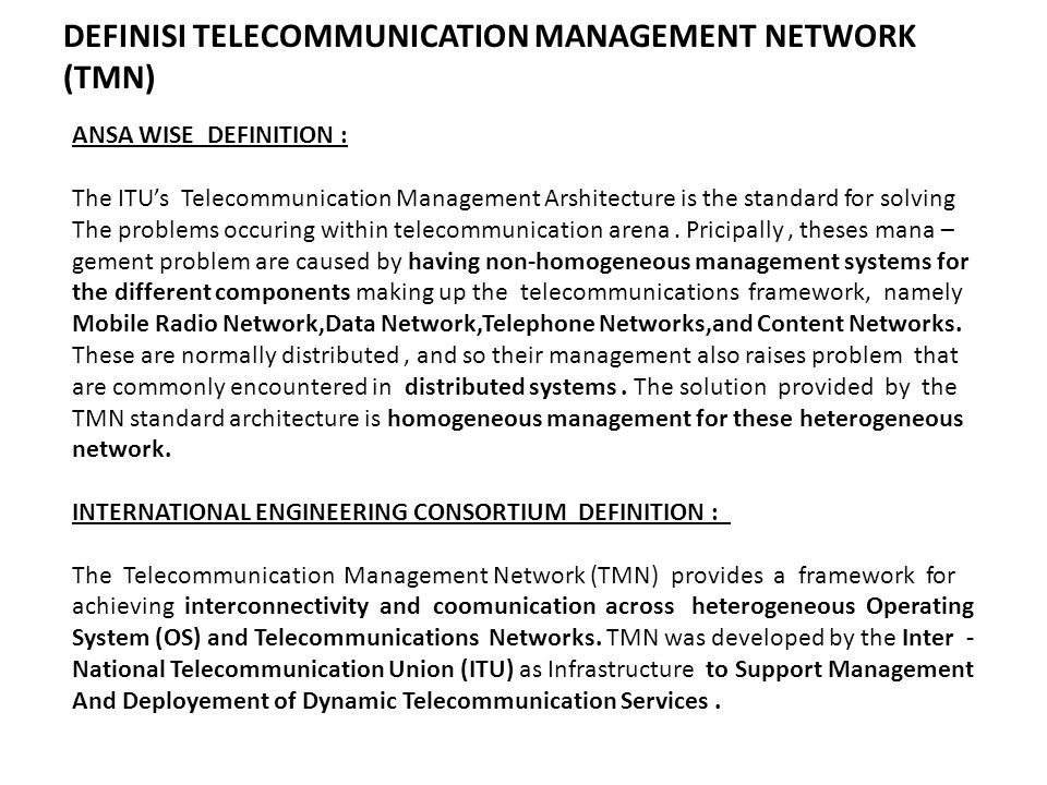 DEFINISI TELECOMMUNICATION MANAGEMENT NETWORK (TMN) ANSA WISE DEFINITION : The ITU's Telecommunication Management Arshitecture is the standard for solving The problems occuring within telecommunication arena.