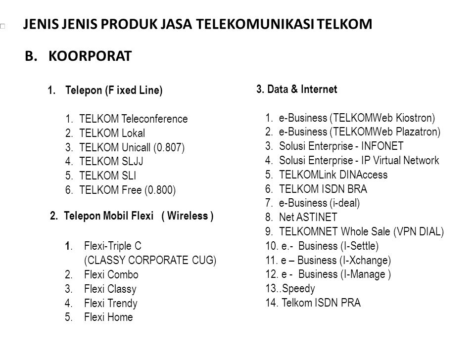 JENIS JENIS PRODUK JASA TELEKOMUNIKASI TELKOM 1.Telepon (F ixed Line) 1. TELKOM Teleconference 2. TELKOM Lokal 3. TELKOM Unicall (0.807) 4. TELKOM SLJ