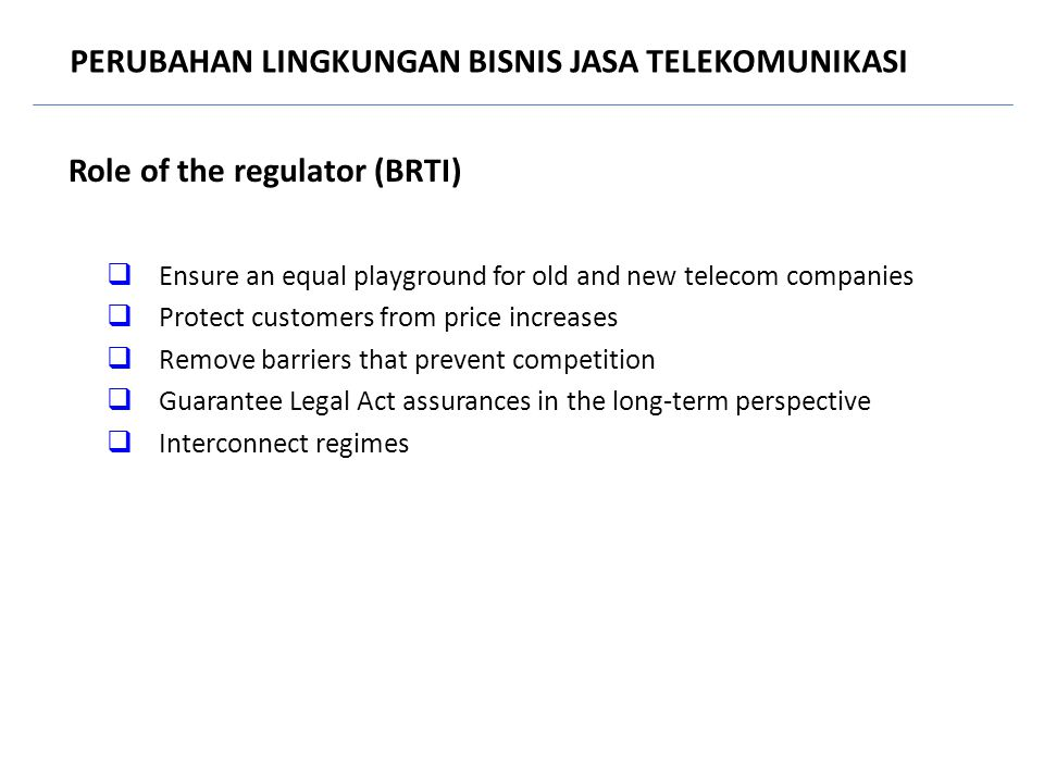Role of the regulator (BRTI)  Ensure an equal playground for old and new telecom companies  Protect customers from price increases  Remove barriers that prevent competition  Guarantee Legal Act assurances in the long-term perspective  Interconnect regimes PERUBAHAN LINGKUNGAN BISNIS JASA TELEKOMUNIKASI