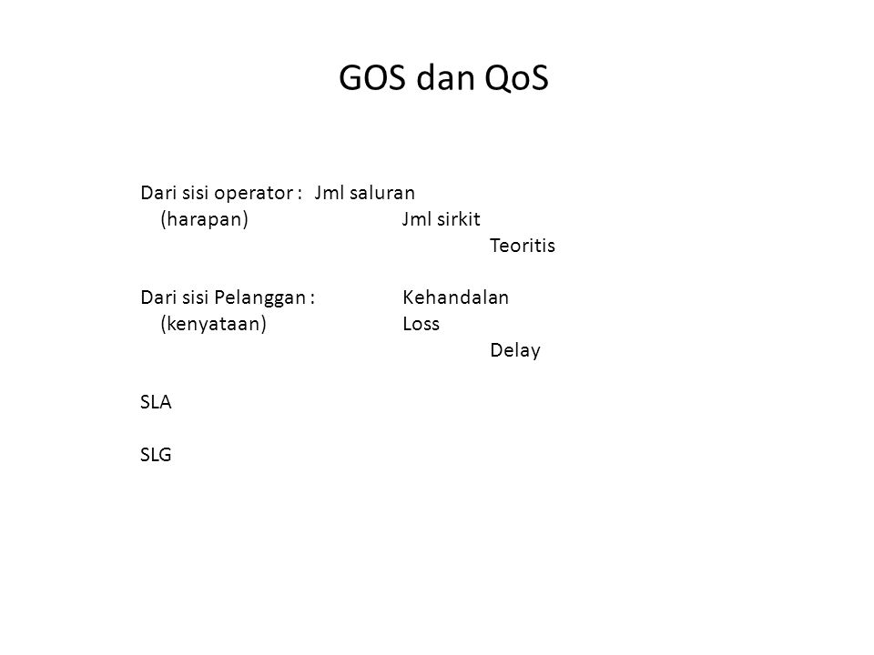 GOS dan QoS Dari sisi operator :Jml saluran (harapan)Jml sirkit Teoritis Dari sisi Pelanggan :Kehandalan (kenyataan)Loss Delay SLA SLG