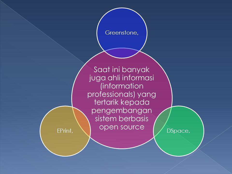 Saat ini banyak juga ahli informasi (information professionals) yang tertarik kepada pengembangan sistem berbasis open source Greenstone,DSpace,EPrint