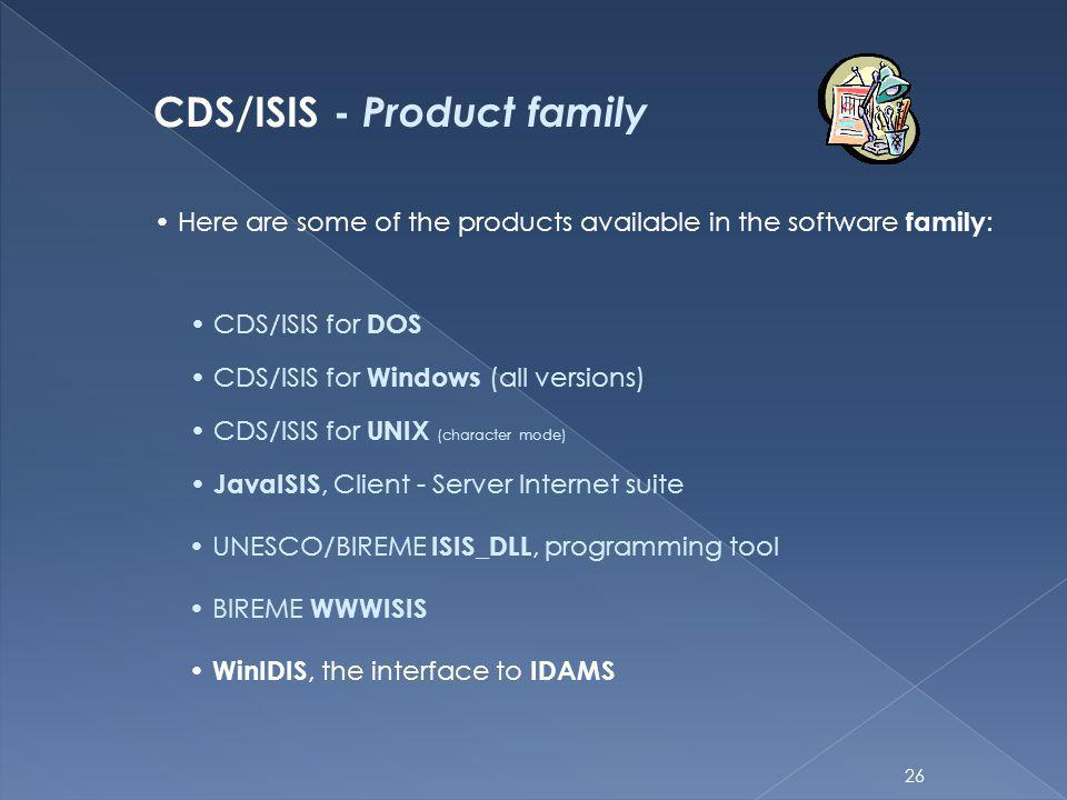 26 CDS/ISIS - Product family Here are some of the products available in the software family : CDS/ISIS for DOS CDS/ISIS for Windows (all versions) CDS