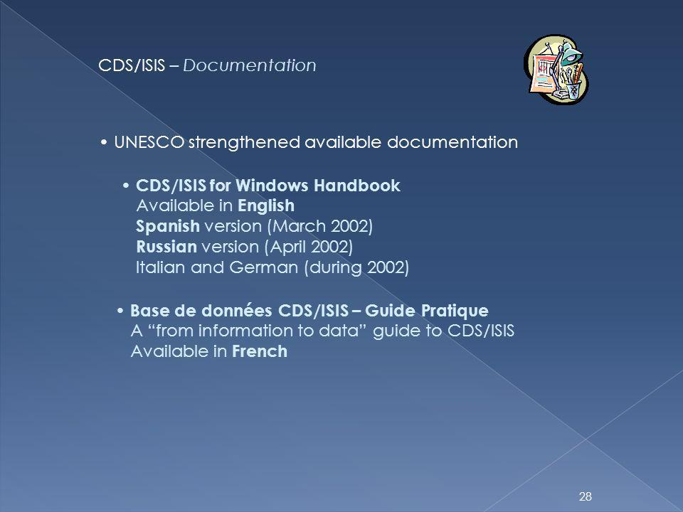 28 CDS/ISIS – Documentation UNESCO strengthened available documentation CDS/ISIS for Windows Handbook Available in English Spanish version (March 2002) Russian version (April 2002) Italian and German (during 2002) Base de données CDS/ISIS – Guide Pratique A from information to data guide to CDS/ISIS Available in French