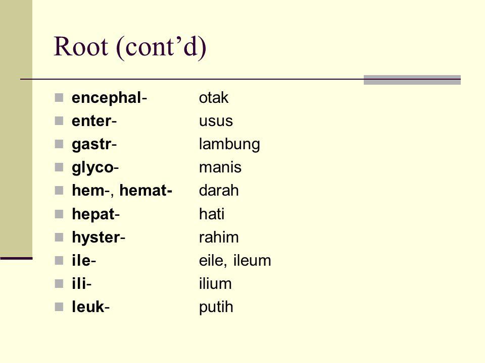 Root (cont'd) encephal- otak enter- usus gastr- lambung glyco- manis hem-, hemat- darah hepat- hati hyster- rahim ile- eile, ileum ili- ilium leuk- pu