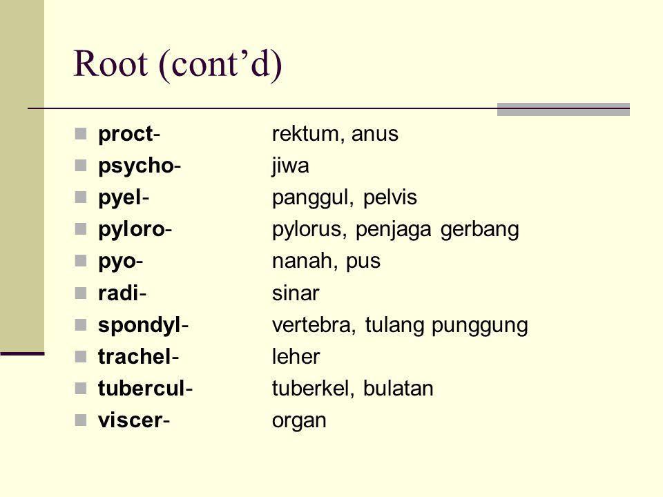 Root (cont'd) proct- rektum, anus psycho- jiwa pyel- panggul, pelvis pyloro- pylorus, penjaga gerbang pyo- nanah, pus radi- sinar spondyl- vertebra, t