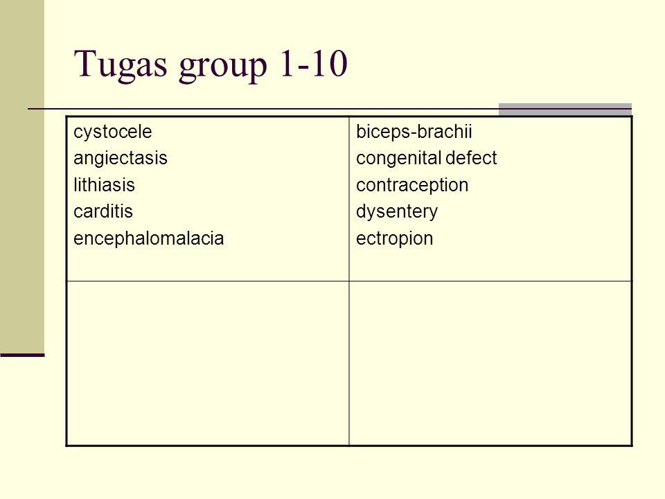 Tugas group 1-10 cystocele angiectasis lithiasis carditis encephalomalacia biceps-brachii congenital defect contraception dysentery ectropion
