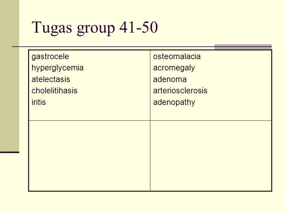 Tugas group 41-50 gastrocele hyperglycemia atelectasis cholelitihasis iritis osteomalacia acromegaly adenoma arteriosclerosis adenopathy