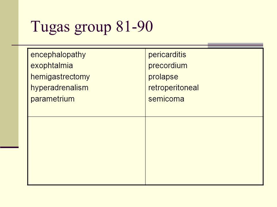 Tugas group 81-90 encephalopathy exophtalmia hemigastrectomy hyperadrenalism parametrium pericarditis precordium prolapse retroperitoneal semicoma