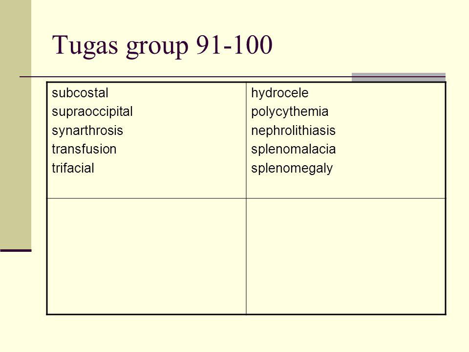 Tugas group 91-100 subcostal supraoccipital synarthrosis transfusion trifacial hydrocele polycythemia nephrolithiasis splenomalacia splenomegaly