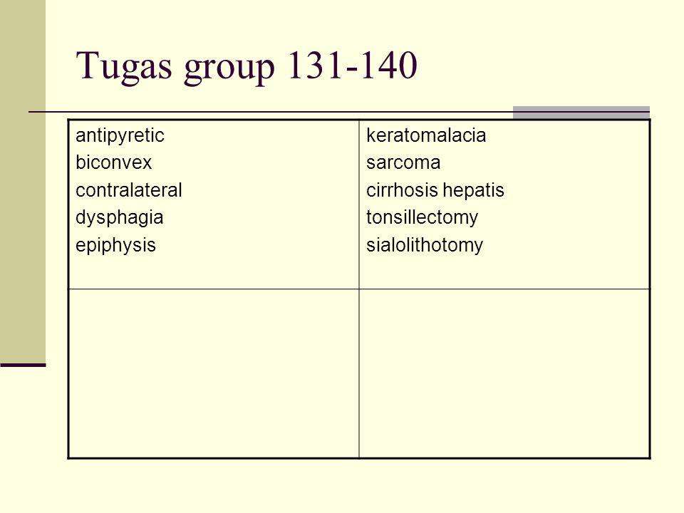 Tugas group 131-140 antipyretic biconvex contralateral dysphagia epiphysis keratomalacia sarcoma cirrhosis hepatis tonsillectomy sialolithotomy