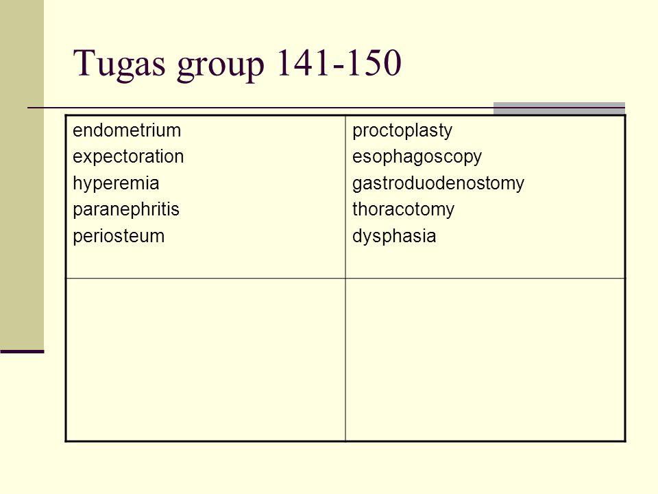 Tugas group 141-150 endometrium expectoration hyperemia paranephritis periosteum proctoplasty esophagoscopy gastroduodenostomy thoracotomy dysphasia