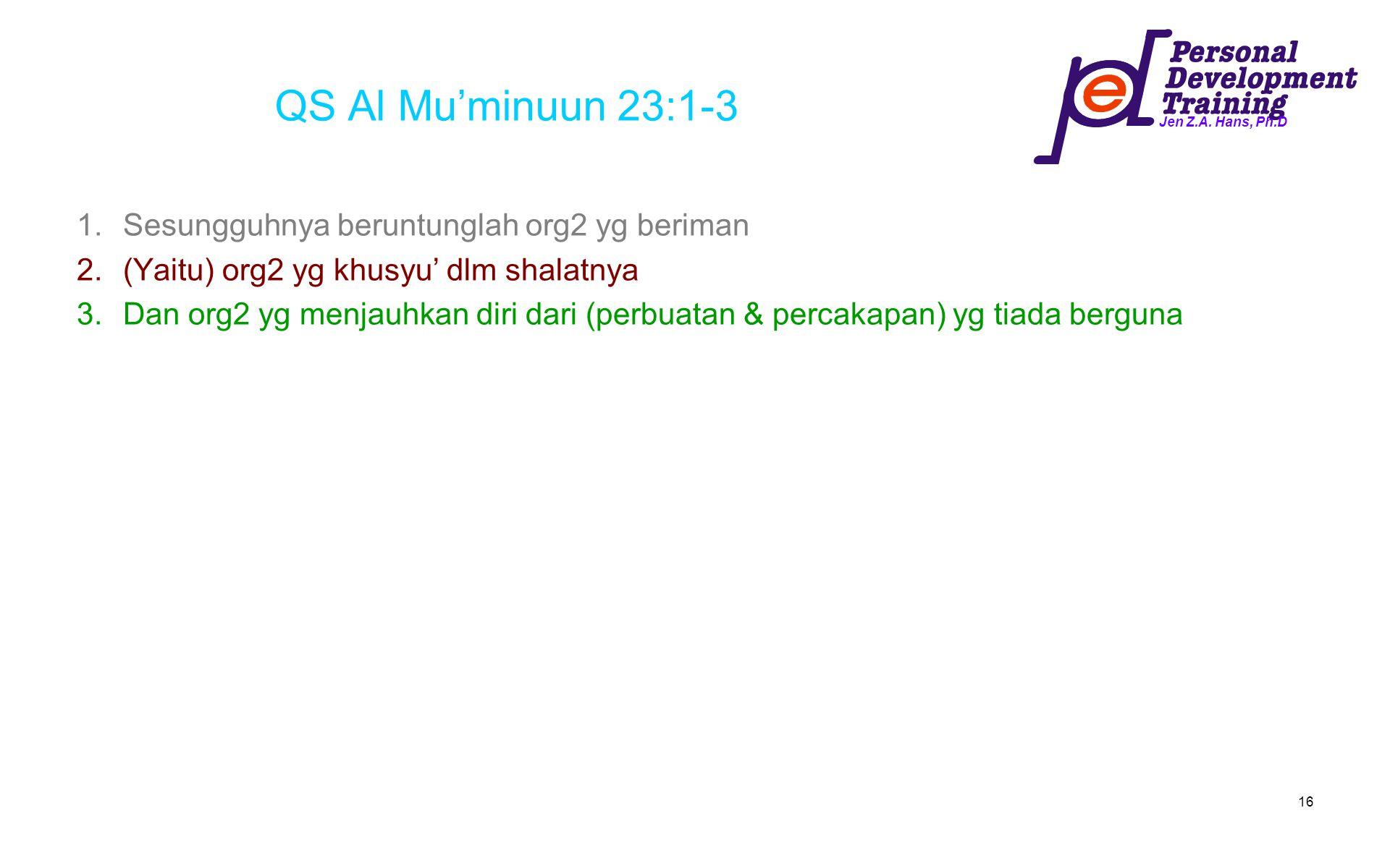Jen Z.A. Hans, Ph.D 16 QS Al Mu'minuun 23:1-3 1.Sesungguhnya beruntunglah org2 yg beriman 2.(Yaitu) org2 yg khusyu' dlm shalatnya 3.Dan org2 yg menjau