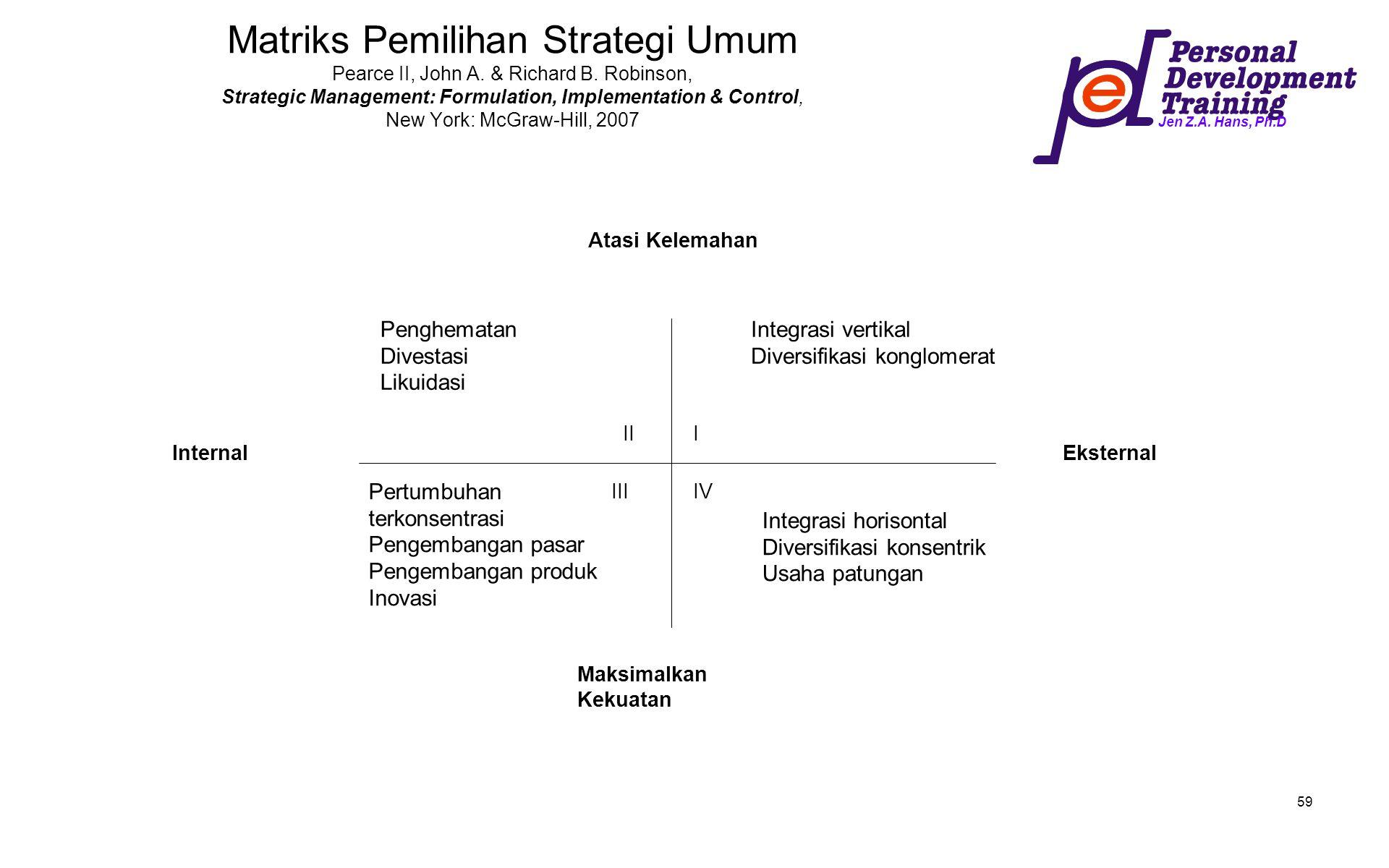 Jen Z.A. Hans, Ph.D 59 Matriks Pemilihan Strategi Umum Pearce II, John A. & Richard B. Robinson, Strategic Management: Formulation, Implementation & C