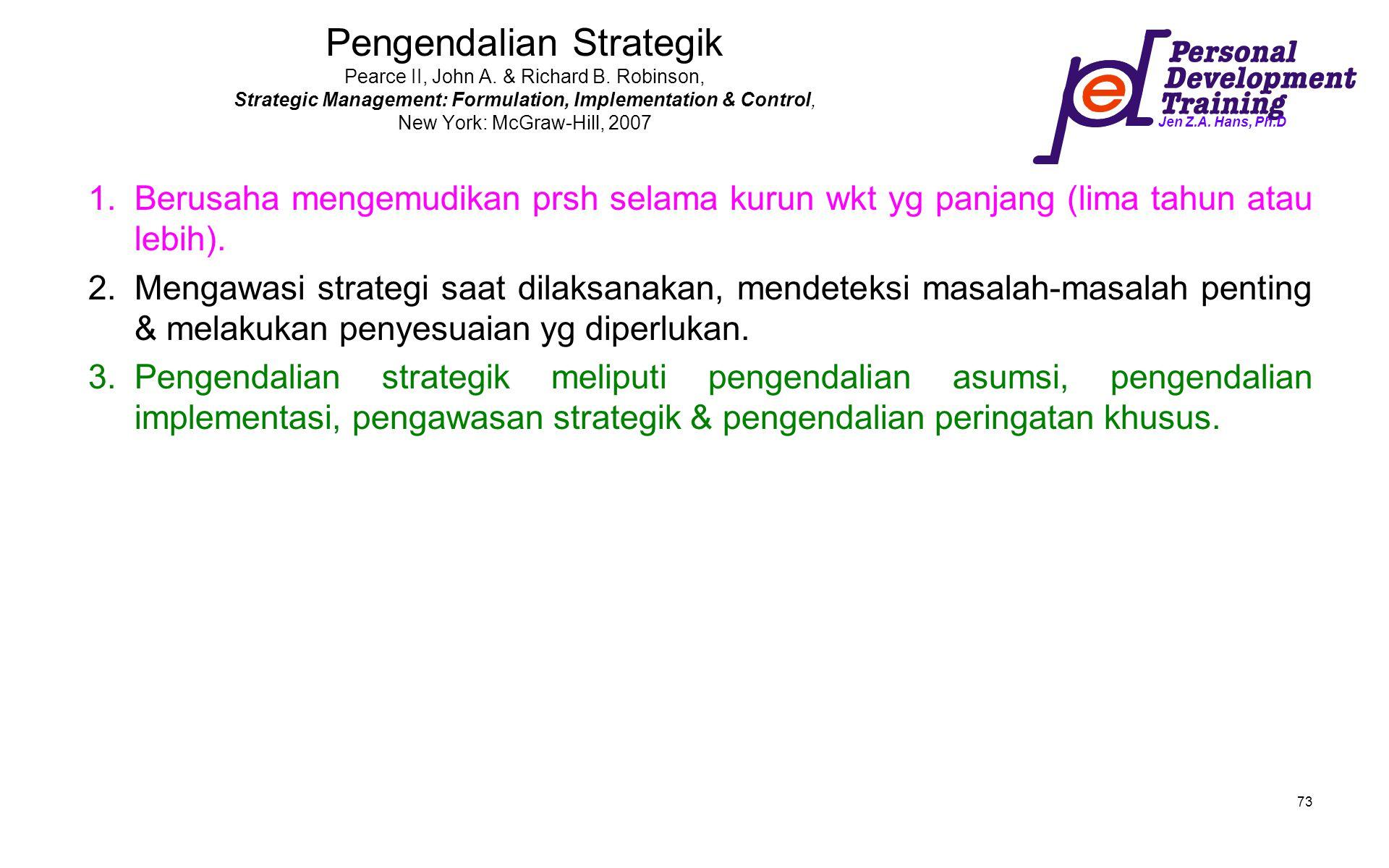 Jen Z.A. Hans, Ph.D 73 Pengendalian Strategik Pearce II, John A. & Richard B. Robinson, Strategic Management: Formulation, Implementation & Control, N