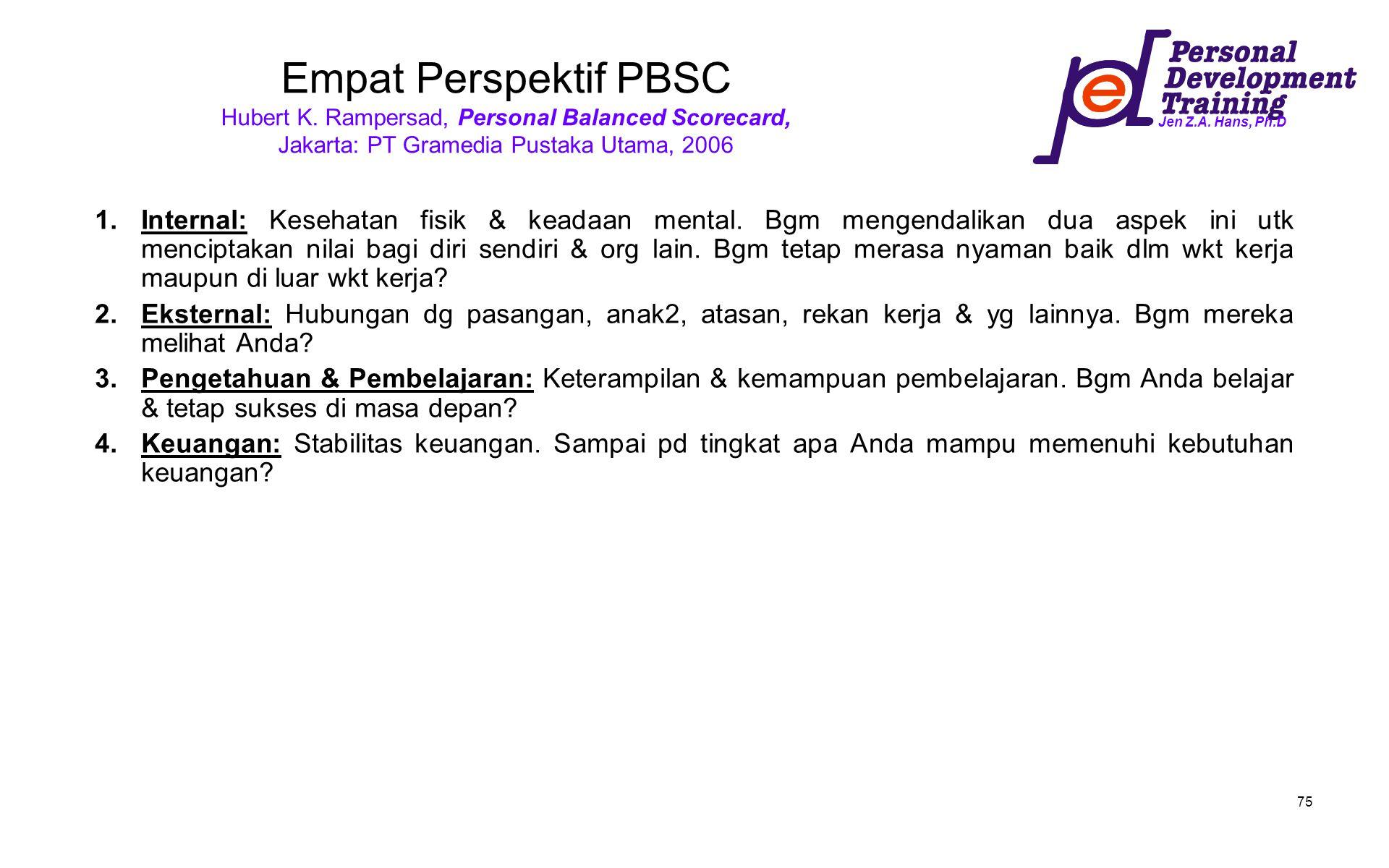 Jen Z.A. Hans, Ph.D 75 Empat Perspektif PBSC Hubert K. Rampersad, Personal Balanced Scorecard, Jakarta: PT Gramedia Pustaka Utama, 2006 1.Internal: Ke