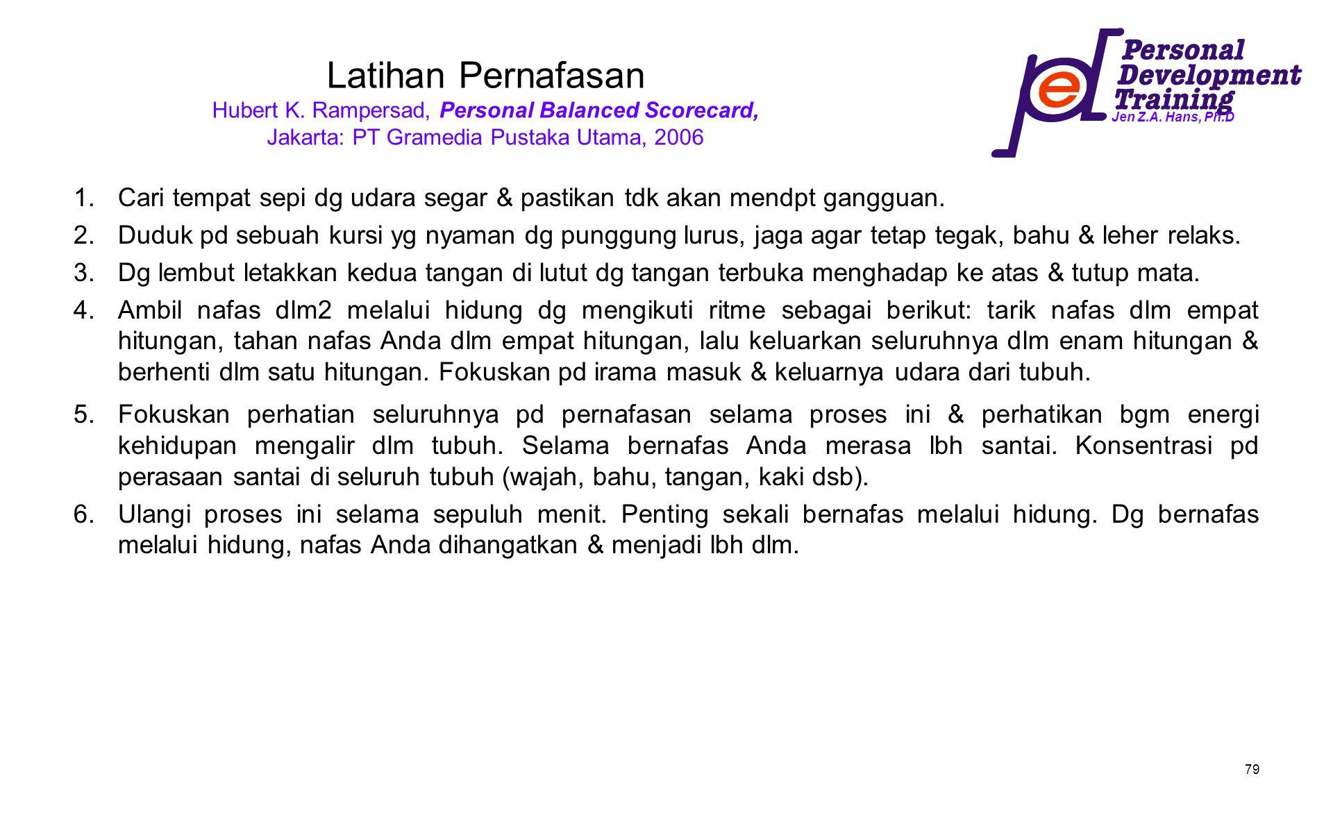Jen Z.A. Hans, Ph.D 79 Latihan Pernafasan Hubert K. Rampersad, Personal Balanced Scorecard, Jakarta: PT Gramedia Pustaka Utama, 2006 1.Cari tempat sep