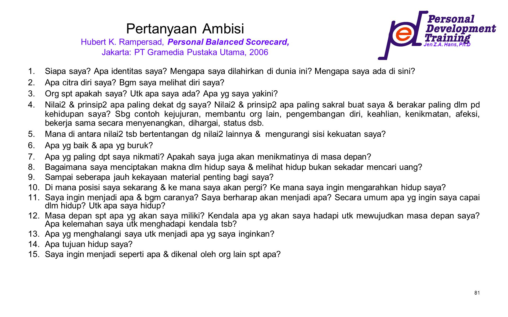 Jen Z.A. Hans, Ph.D 81 Pertanyaan Ambisi Hubert K. Rampersad, Personal Balanced Scorecard, Jakarta: PT Gramedia Pustaka Utama, 2006 1.Siapa saya? Apa