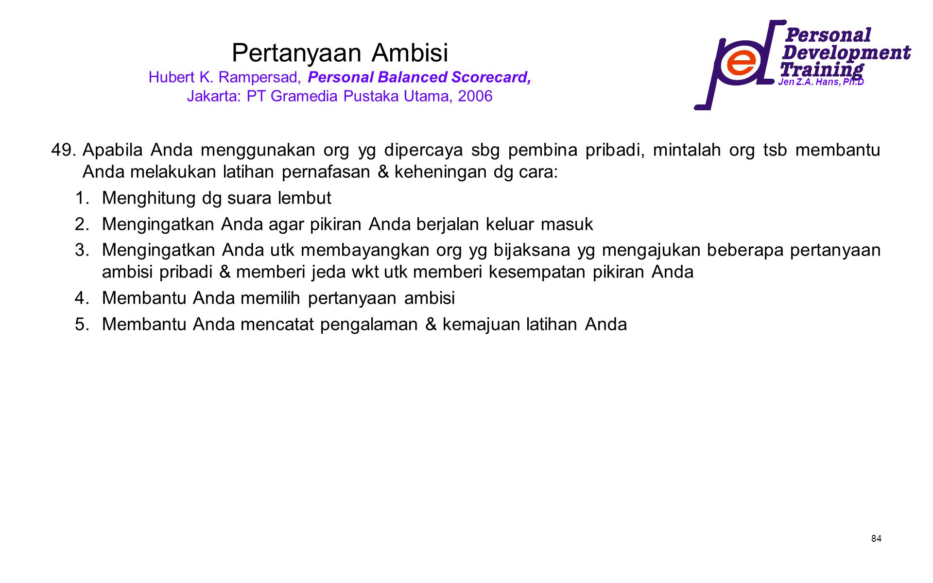 Jen Z.A. Hans, Ph.D 84 Pertanyaan Ambisi Hubert K. Rampersad, Personal Balanced Scorecard, Jakarta: PT Gramedia Pustaka Utama, 2006 49.Apabila Anda me