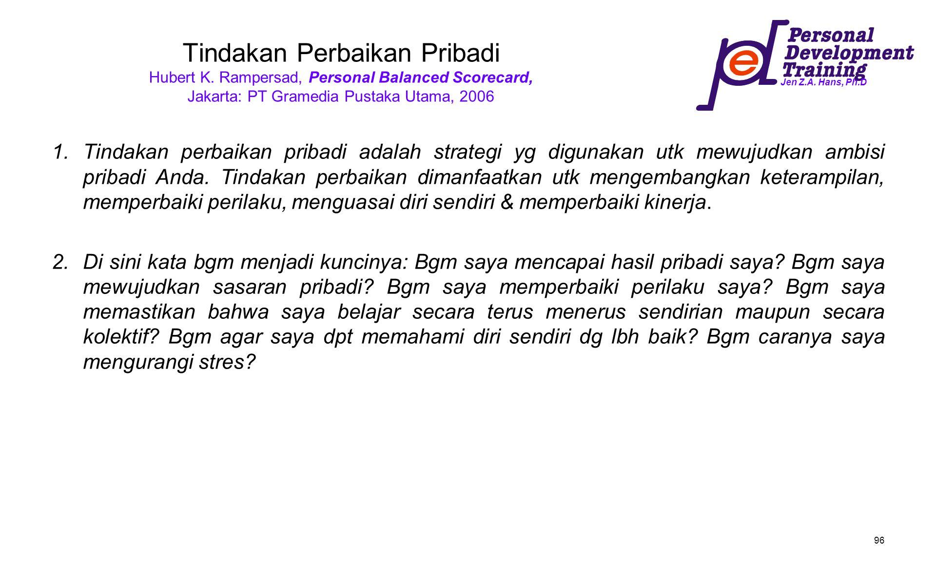 Jen Z.A. Hans, Ph.D 96 Tindakan Perbaikan Pribadi Hubert K. Rampersad, Personal Balanced Scorecard, Jakarta: PT Gramedia Pustaka Utama, 2006 1.Tindaka