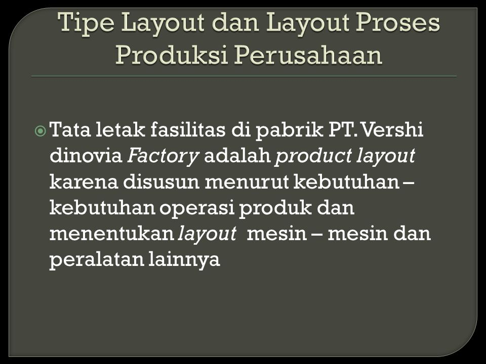  Tata letak fasilitas di pabrik PT. Vershi dinovia Factory adalah product layout karena disusun menurut kebutuhan – kebutuhan operasi produk dan mene