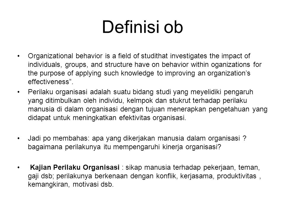 Definisi ob Organizational behavior is a field of studithat investigates the impact of individuals, groups, and structure have on behavior within ogan