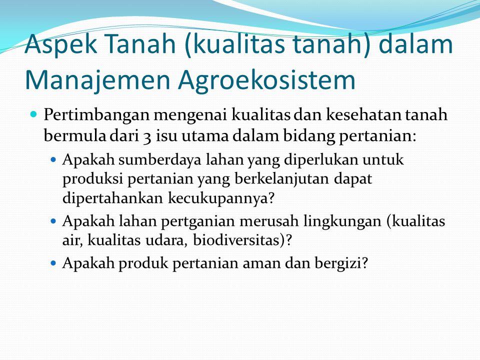 Aspek Tanah (kualitas tanah) dalam Manajemen Agroekosistem Pertimbangan mengenai kualitas dan kesehatan tanah bermula dari 3 isu utama dalam bidang pertanian: Apakah sumberdaya lahan yang diperlukan untuk produksi pertanian yang berkelanjutan dapat dipertahankan kecukupannya.