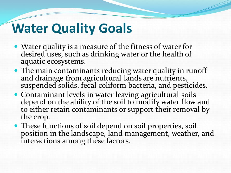 Water Quality Goals Water quality is a measure of the fitness of water for desired uses, such as drinking water or the health of aquatic ecosystems. T