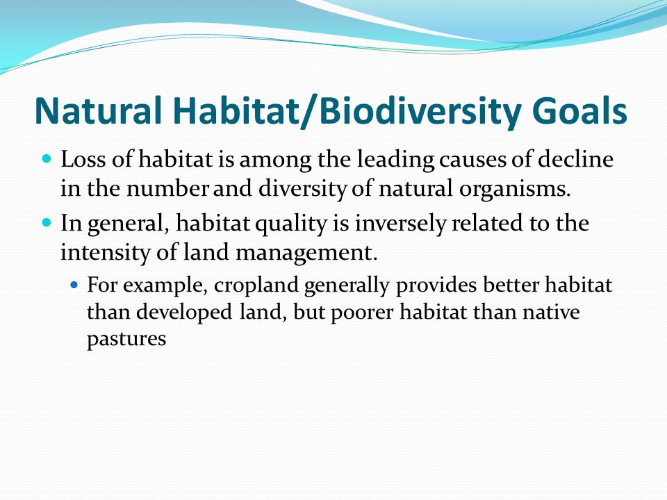 Natural Habitat/Biodiversity Goals Loss of habitat is among the leading causes of decline in the number and diversity of natural organisms. In general