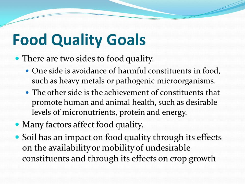 Food Quality Goals There are two sides to food quality. One side is avoidance of harmful constituents in food, such as heavy metals or pathogenic micr
