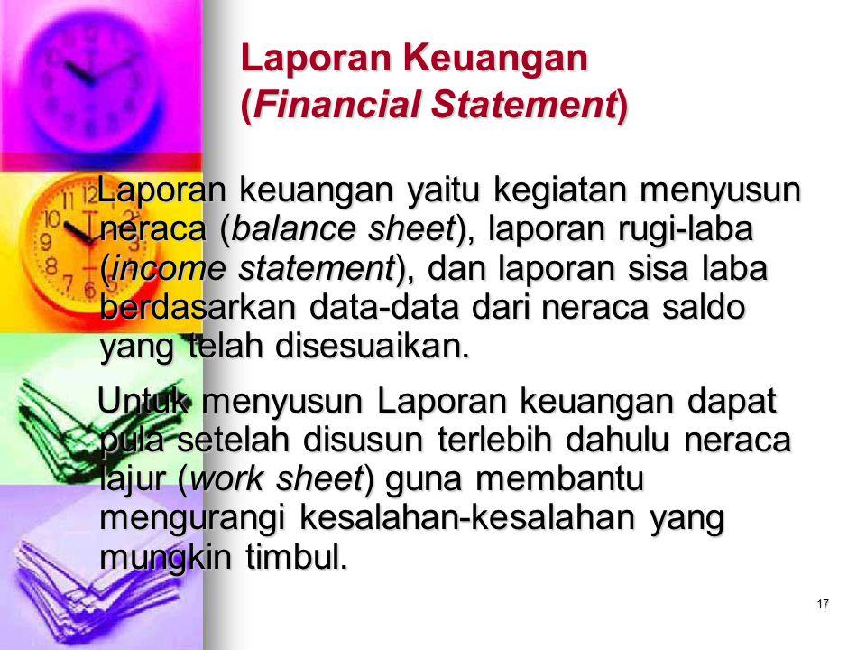 17 Laporan Keuangan (Financial Statement) Laporan keuangan yaitu kegiatan menyusun neraca (balance sheet), laporan rugi-laba (income statement), dan laporan sisa laba berdasarkan data-data dari neraca saldo yang telah disesuaikan.