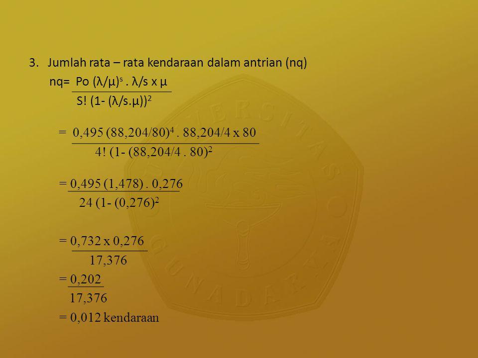 3. Jumlah rata – rata kendaraan dalam antrian (nq) nq= Po (λ/µ) s. λ/s x µ S! (1- (λ/s.µ)) 2 = 0,495 (88,204/80) 4. 88,204/4 x 80 4! (1- (88,204/4. 80