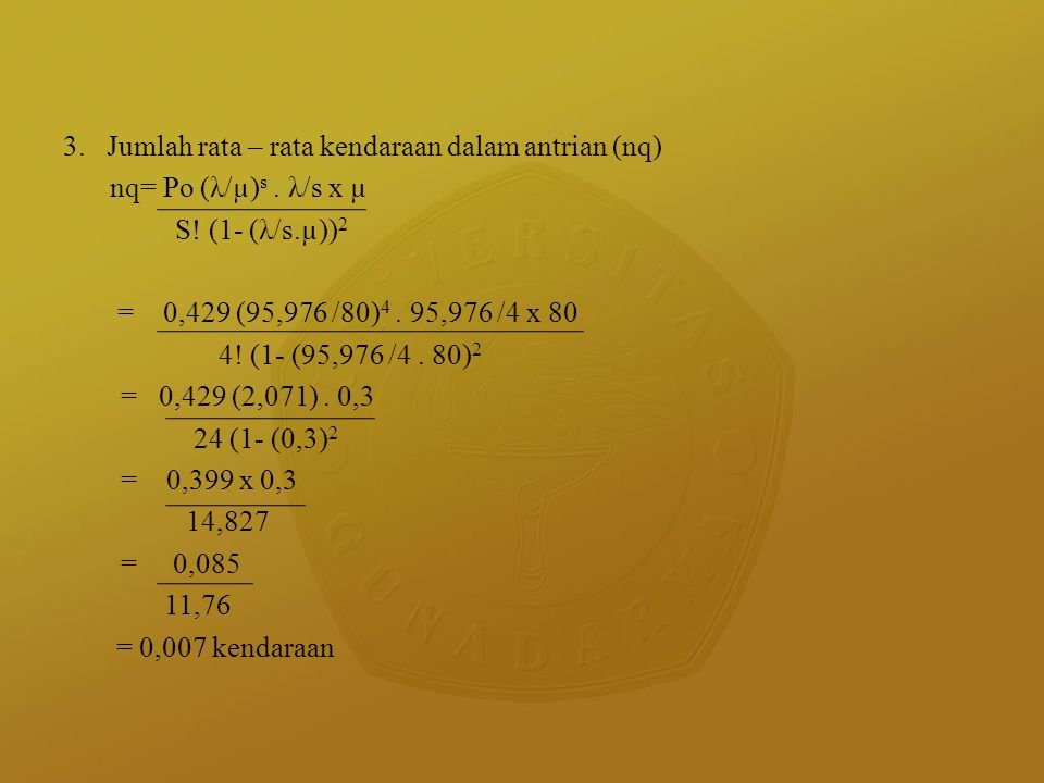 3. Jumlah rata – rata kendaraan dalam antrian (nq) nq= Po (λ/µ) s. λ/s x µ S! (1- (λ/s.µ)) 2 = 0,429 (95,976 /80) 4. 95,976 /4 x 80 4! (1- (95,976 /4.