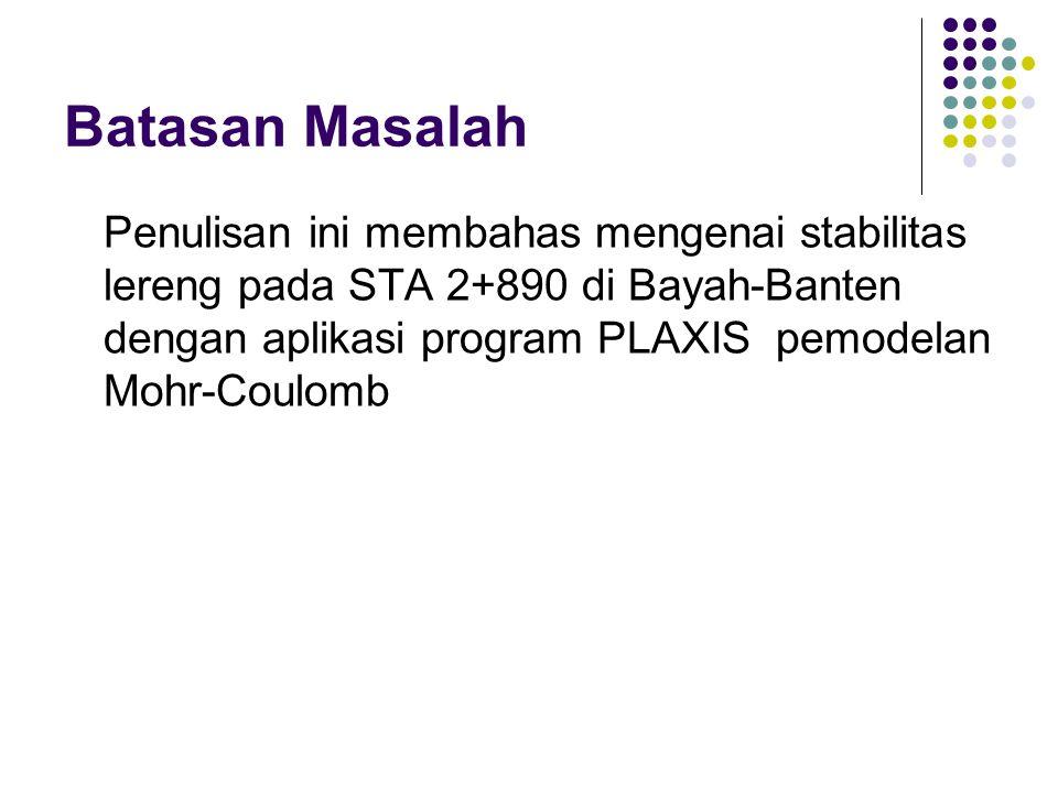 Batasan Masalah Penulisan ini membahas mengenai stabilitas lereng pada STA 2+890 di Bayah-Banten dengan aplikasi program PLAXIS pemodelan Mohr-Coulomb