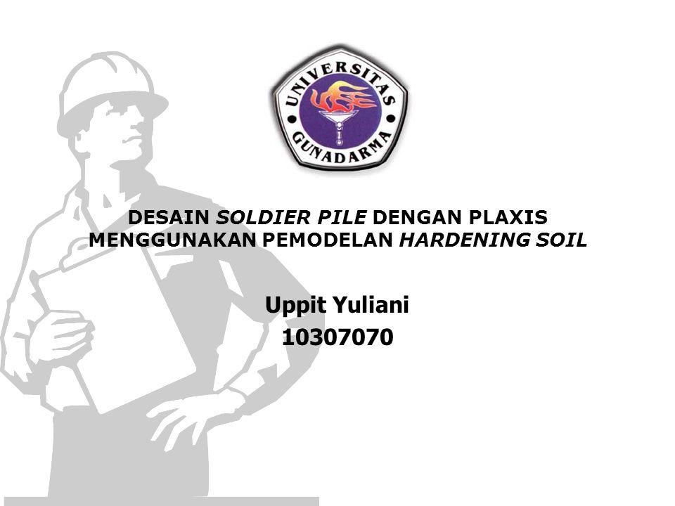 DESAIN SOLDIER PILE DENGAN PLAXIS MENGGUNAKAN PEMODELAN HARDENING SOIL Uppit Yuliani 10307070