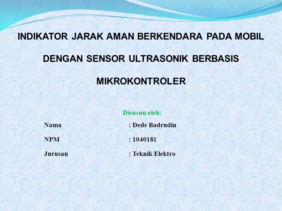 Disusun oleh: Nama : Dede Badrudin NPM : 1040181 Jurusan : Teknik Elektro INDIKATOR JARAK AMAN BERKENDARA PADA MOBIL DENGAN SENSOR ULTRASONIK BERBASIS