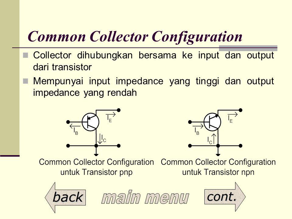 Common Collector Configuration Collector dihubungkan bersama ke input dan output dari transistor Mempunyai input impedance yang tinggi dan output impe