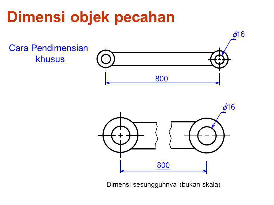 800 Dimensi objek pecahan Cara Pendimensian khusus  16 Dimensi sesungguhnya (bukan skala)  16 800