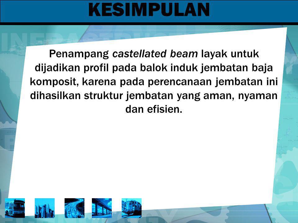 KESIMPULAN Penampang castellated beam layak untuk dijadikan profil pada balok induk jembatan baja komposit, karena pada perencanaan jembatan ini dihas