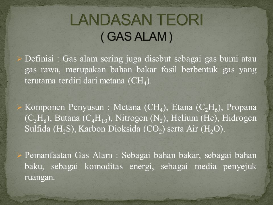  Definisi : Gas alam sering juga disebut sebagai gas bumi atau gas rawa, merupakan bahan bakar fosil berbentuk gas yang terutama terdiri dari metana