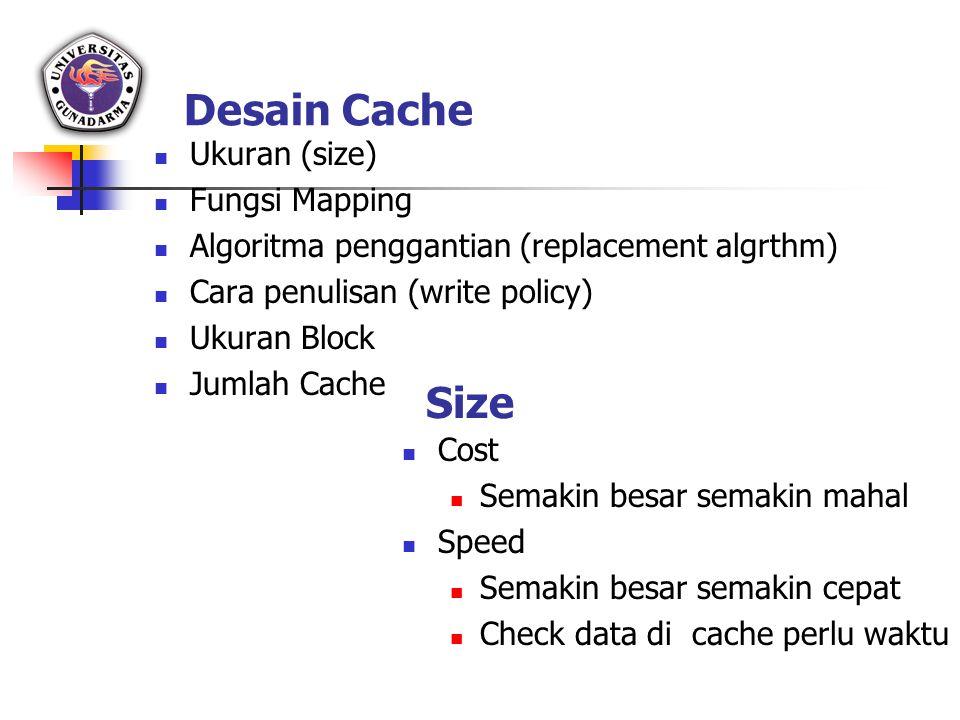 Desain Cache Ukuran (size) Fungsi Mapping Algoritma penggantian (replacement algrthm) Cara penulisan (write policy) Ukuran Block Jumlah Cache Size Cos