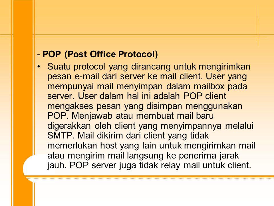 - POP (Post Office Protocol) Suatu protocol yang dirancang untuk mengirimkan pesan e-mail dari server ke mail client.